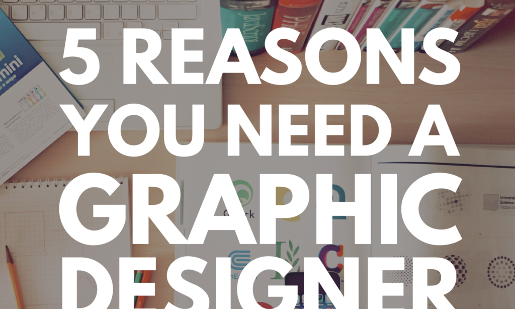 5 Reasons You Need a Graphic Designer